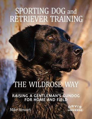 Sporting Dog and Retriever Training the Wildrose Way By Stewart, Mike/ Fersen, Paul/ Newman, John (FRW)